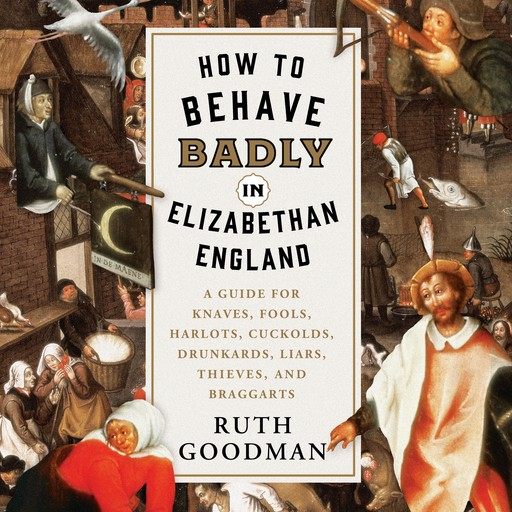 How to Behave Badly in Elizabethan England, Ruth Goodman