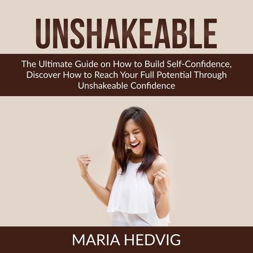 Unshakeable: The Ultimate Guide on How to Build Self-Confidence, Discover How to Reach Your Full Potential Through Unshakeable Confidence, Maria Hedvig