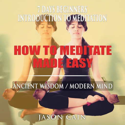 HOW TO MEDITATE MADE EASY: 7 DAYS BEGINNERS INTRODUCTION TO MEDITATION, Jason Cain
