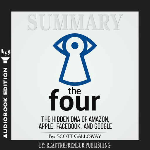 Summary of The Four: The Hidden DNA of Amazon, Apple, Facebook, and Google by Scott Galloway, Readtrepreneur Publishing