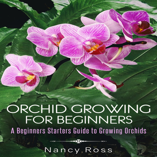 Orchid Growing for Beginners: A Beginners Starters Guide to Growing Orchids, Nancy Ross