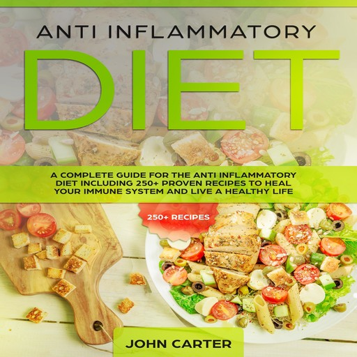 Anti Inflammatory Diet: A Complete Guide for the Anti Inflammatory Diet Including 250+ proven recipes to Heal Your Immune System and Live a Healthy Life, John Carter
