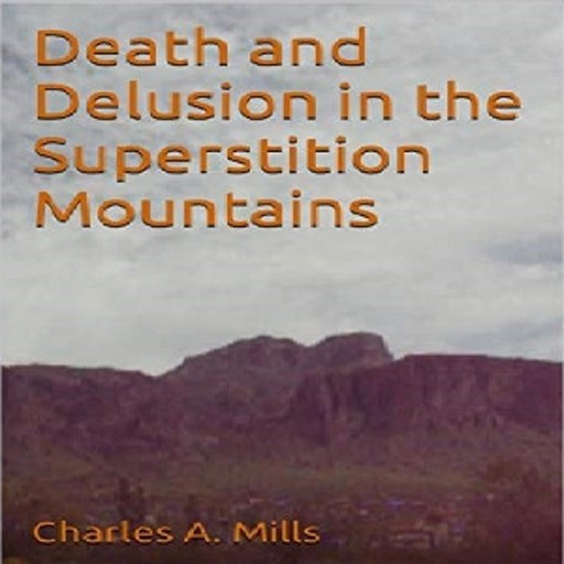 Death and Delusion in the Superstition Mountains, Charles A. Mills