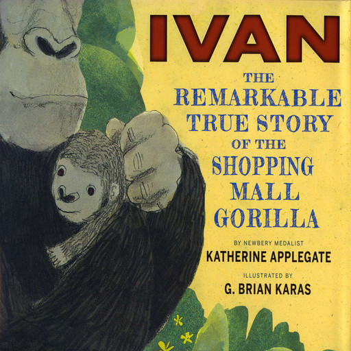 Ivan: The Remarkable True Story of the Shopping Mall Gorilla, Katherine Applegate