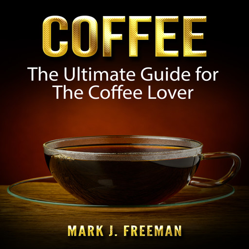 Coffee: The Ultimate Guide for The Coffee Lover, Mark Freeman