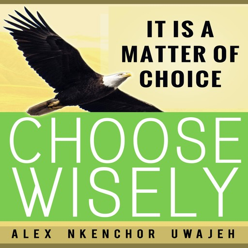 It is a Matter of Choice: Choose Wisely, Alex Nkenchor Uwajeh
