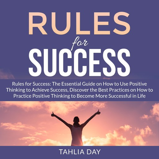 Rules for Success: The Essential Guide on How to Use Positive Thinking to Achieve Success, Discover the Best Practices on How to Practice Positive Thinking to Become More Successful in Life, Tahlia Day