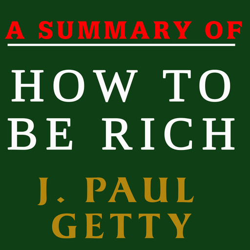 A Summary of How to Be Rich by J. Paul Getty, J. Paul Getty