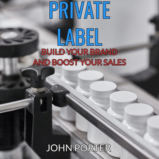 Private Label - Build your Brand and Boost your Sales -, John Porter