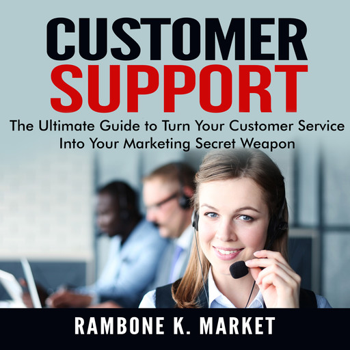 Customer Support: The Ultimate Guide to Turn Your Customer Service Into Your Marketing Secret Weapon, Rambone K. Market