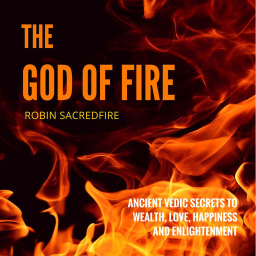 The God of Fire: Ancient Vedic Secrets to Wealth, Love, Happiness and Enlightenment, Robin Sacredfire