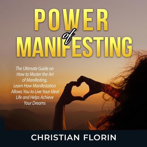 Power of Manifesting: The Ultimate Guide on How to Master the Art of Manifesting, Learn How Manifestation Allows You to Live Your Ideal Life and Helps Achieve Your Dreams, Christian Florin