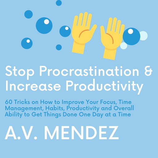 Stop Procrastination & Increase Productivity: 60 Tricks on How to Improve Your Focus, Time Management, Habits, Productivity and Overall Ability to Get Things Done One Day at a Time, A.V. Mendez