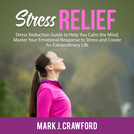 Stress Relief: Stress Reduction Guide to Help You Calm the Mind, Master Your Emotional Response to Stress and Create An Extraordinary Life, Mark Crawford