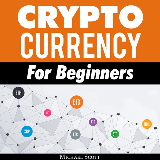 Cryptocurrency For Beginners: A Complete Guide To Understanding The Crypto Market From Bitcoin, Ethereum And Altcoins To Ico And Blockchain Technology, Michael Scott