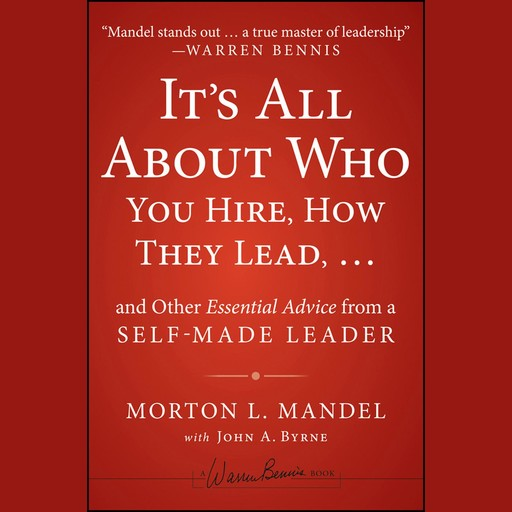 It's All About Who You Hire, How They Lead...and Other Essential Advice from a Self-Made Leader, John Byrne, Morton Mandel