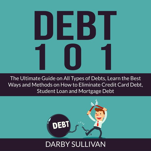 Debt 101: The Ultimate Guide on All Types of Debts, Learn the Best Ways and Methods on How to Eliminate Credit Card Debt, Student Loan and Mortgage Debt, Darby Sullivan