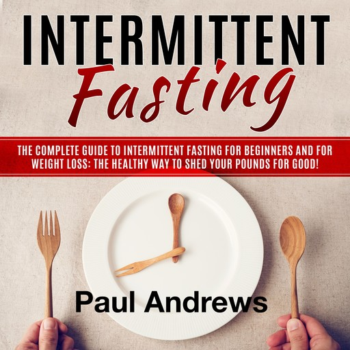 Intermittent Fasting: The Complete Guide to Intermittent Fasting for Beginners and for Weight Loss: The Healthy Way to Shed Your Pounds for Good!, Paul Andrews