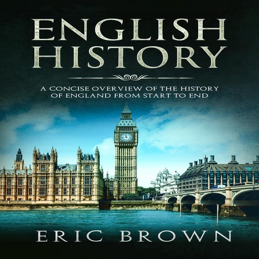 English History: A Concise Overview of the History of England from Start to End, Eric Brown