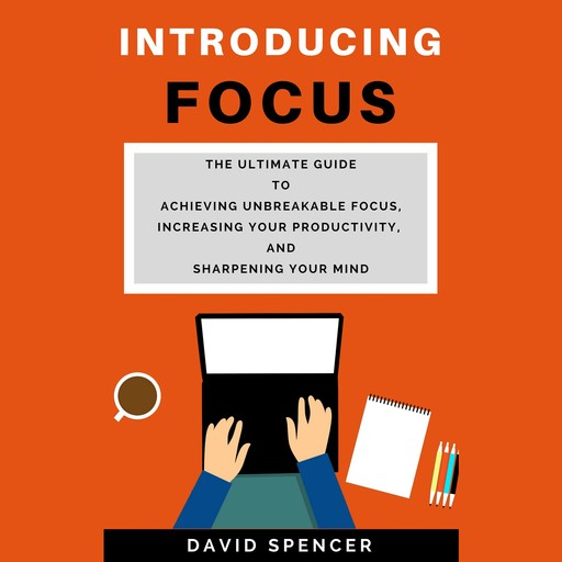 Introducing Focus: The Ultimate Guide to Achieving Unbreakable Focus, Increasing Your Productivity, and Sharpening Your Mind, David Spencer