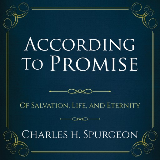According to the Promise: Of Salvation, Life, and Eternity., Charles H.Spurgeon