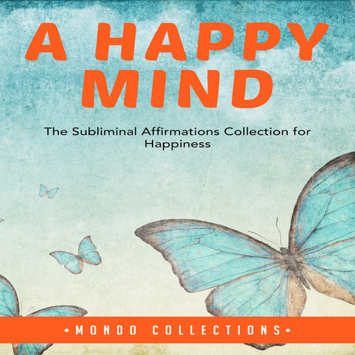A Happy Mind: The Subliminal Affirmations Collection for Happiness, Mondo Collections