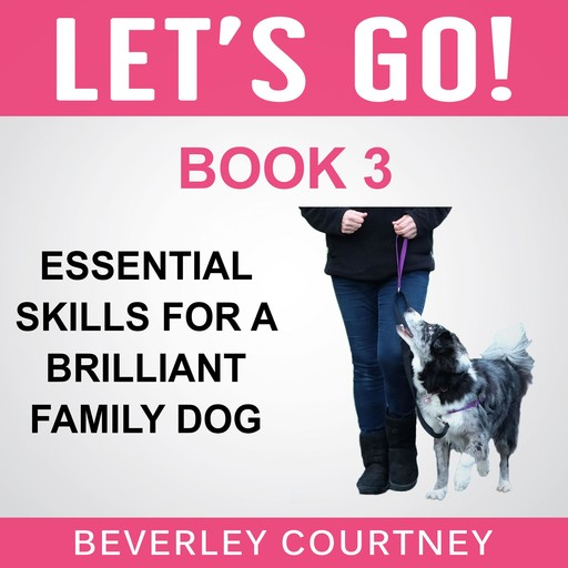 Let's Go! Essential Skills for a Brilliant Family Dog, Book 3, Beverley Courtney