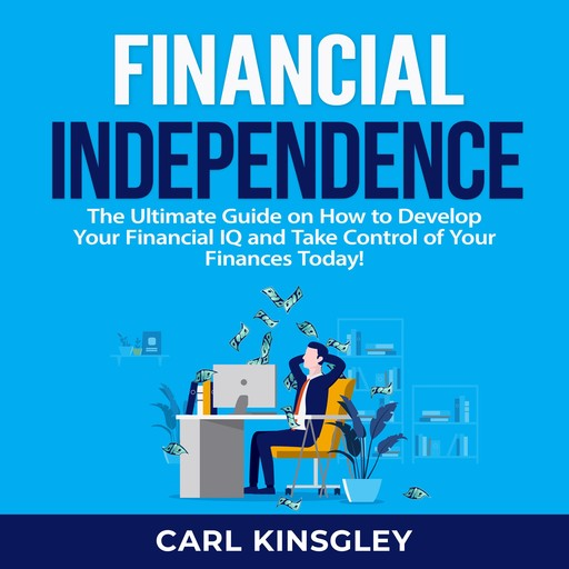 Financial Independence: The Ultimate Guide on How to Develop Your Financial IQ and Take Control of Your Finances Today!, Carl Kinsgley