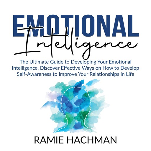 Emotional Intelligence: The Ultimate Guide to Developing Your Emotional Intelligence, Discover Effective Ways on How to Develop Self-Awareness to Improve Your Relationships in Life, Ramie Hachman