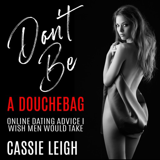 Don't Be a Douchebag: Online Dating Advice I Wish Men Would Take, Cassie Leigh