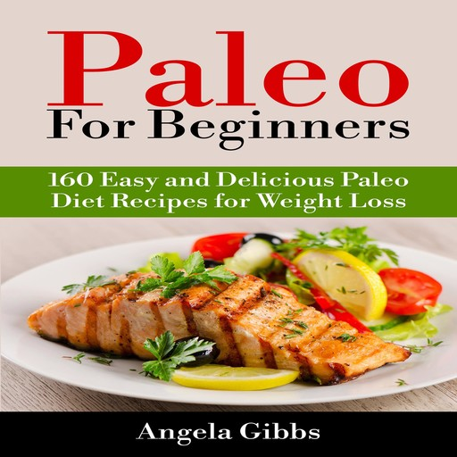 Paleo For Beginners: 160 Easy and Delicious Paleo Diet Recipes for Weight Loss, Angela Gibbs