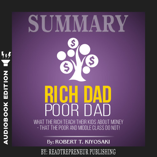 Summary of Rich Dad Poor Dad: What The Rich Teach Their Kids About Money - That The Poor And Middle Class Do Not! by Robert T. Kiyosaki, Readtrepreneur Publishing