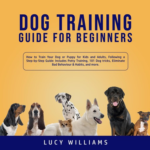 Dog Training Guide for Beginners: How to Train Your Dog or Puppy for Kids and Adults, Following a Step-by-Step Guide: Includes Potty Training, 101 Dog tricks, Eliminate Bad Behavior & Habits, and more., Lucy Williams