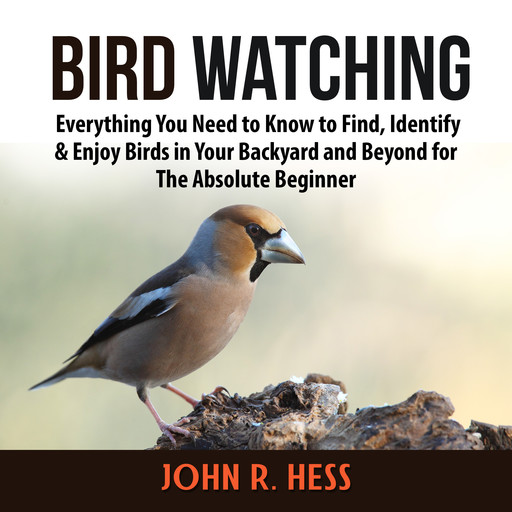 Bird Watching: Everything You Need to Know to Find, Identify & Enjoy Birds in Your Backyard and Beyond for The Absolute Beginner, John R. Hess