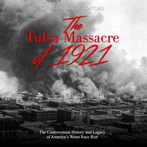 Tulsa Massacre of 1921, The: The Controversial History and Legacy of America's Worst Race Riot, Charles Editors