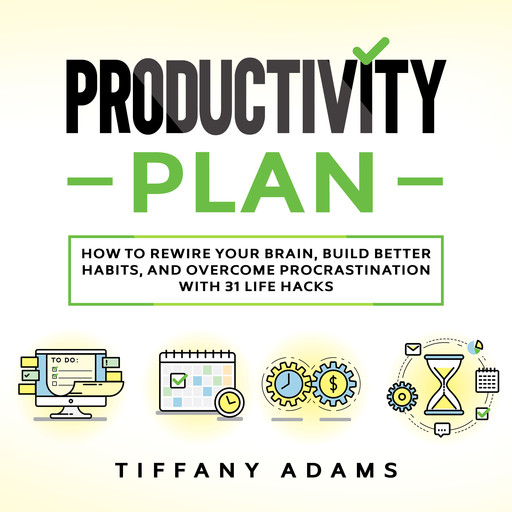 Productivity Plan: How To Rewire Your Brain, Build Better Habits, And Overcome Procrastination With 31 Life Hacks, Tiffany Adams