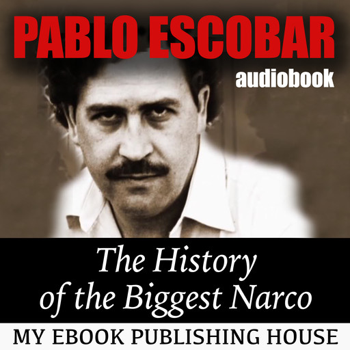 Pablo Escobar: The History of the Biggest Narco, My Ebook Publishing House