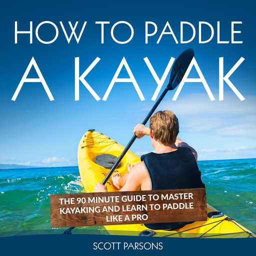 How to Paddle a Kayak: The 90 Minute Guide to Master Kayaking and Learn to Paddle Like a Pro, Scott Parsons