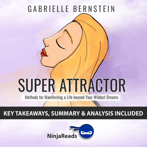 Super Attractor: Methods for Manifesting a Life beyond Your Wildest Dreams by Gabrielle Bernstein: Key Takeaways, Summary & Analysis Included, Ninja Reads