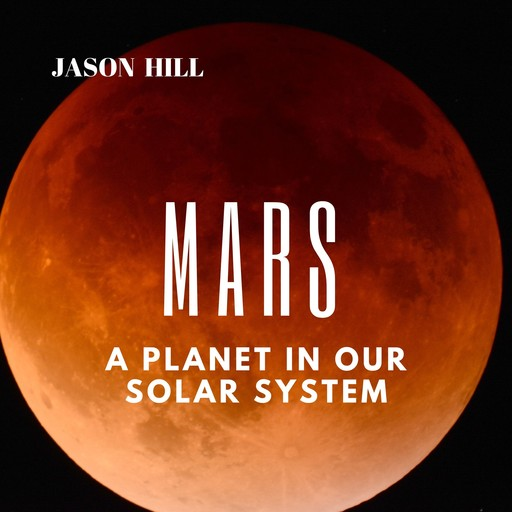 Mars: A Planet in our Solar System, Jason Hill