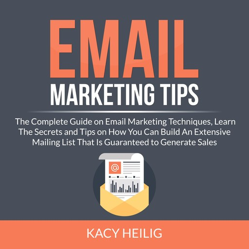 Email Marketing Tips: The Complete Guide on Email Marketing Techniques, Learn The Secrets and Tips on How You Can Build An Extensive Mailing List That Is Guaranteed to Generate Sales, Kacy Heilig