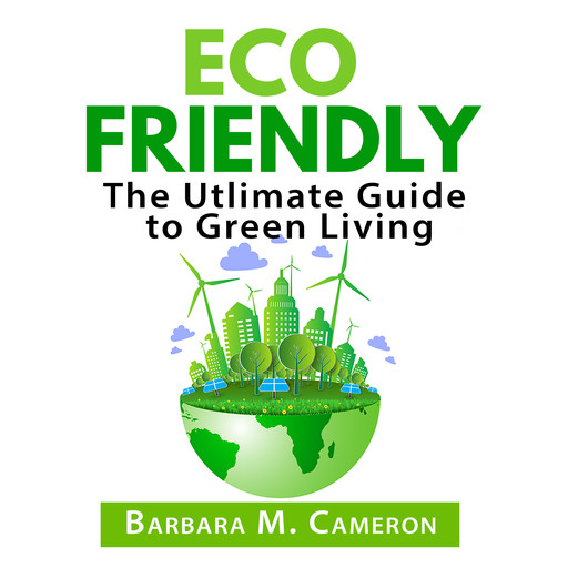 Eco Friendly: The Utlimate Guide to Green Living, Barbara Cameron