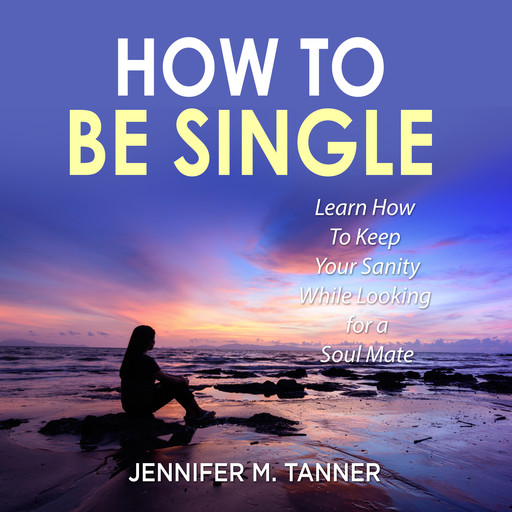 How to Be Single: Learn How To Keep Your Sanity While Looking for a Soul Mate, Jennifer M. Tanner