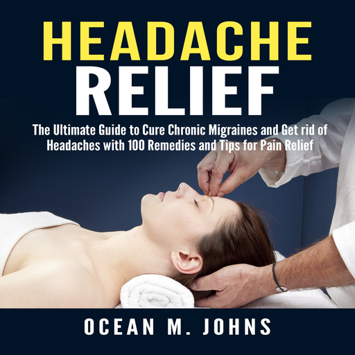 Headache Relief: The Ultimate Guide to Cure Chronic Migraines and Get rid of Headaches with 100 Remedies and Tips for Pain Relief, Ocean M. Johns