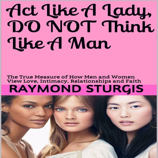 Act Like A Lady, Do Not Think Like A Man: The True Measure of How Men and Women View Love, Intimacy, Relationships and Faith, Raymond Sturgis