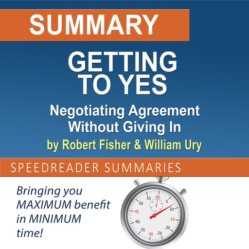 Summary of Getting to Yes: Negotiating Agreement Without Giving In by Roger Fisher and William Ury, SpeedReader Summaries
