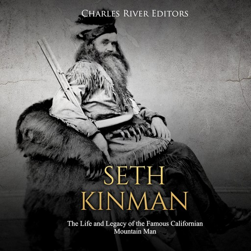 Seth Kinman: The Life and Legacy of the Famous Californian Mountain Man, Charles Editors