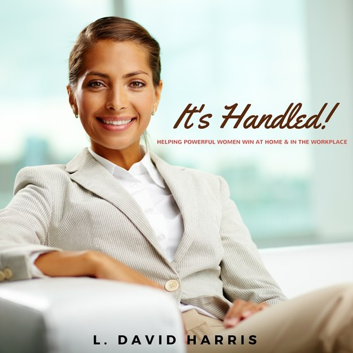 It's Handled! Helping Powerful Women Win at Home & in the Workplace, L. David Harris