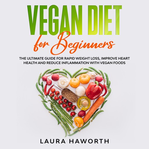 Vegan Diet for Beginners: The Ultimate Guide for Rapid Weight Loss, Improve Heart Health and Reduce Inflammation with Vegan Foods, Laura Haworth