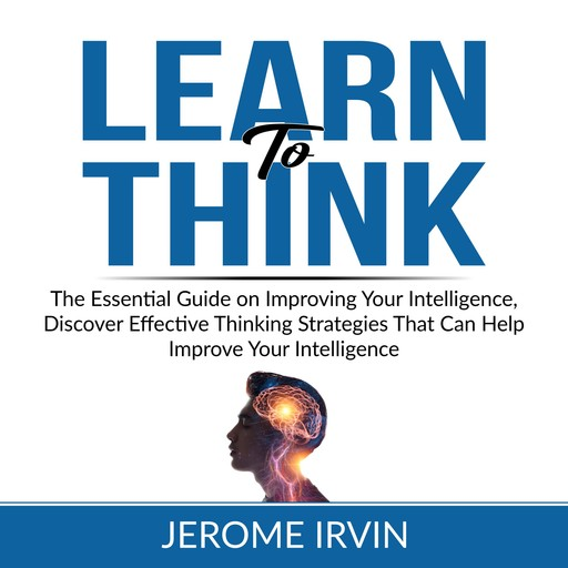 Learn to Think: The Essential Guide on Improving Your Intelligence, Discover Effective Thinking Strategies That Can Help Improve Your Intelligence, Jerome Irvin